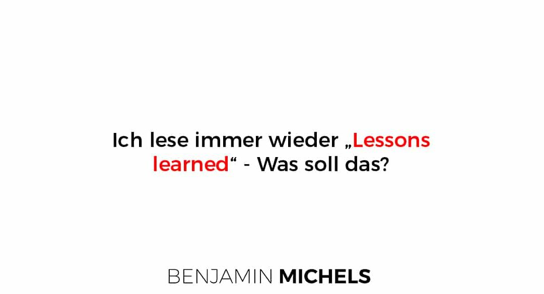 "Ich lese immer wieder ""Lessons learned"" – Was soll das?"
