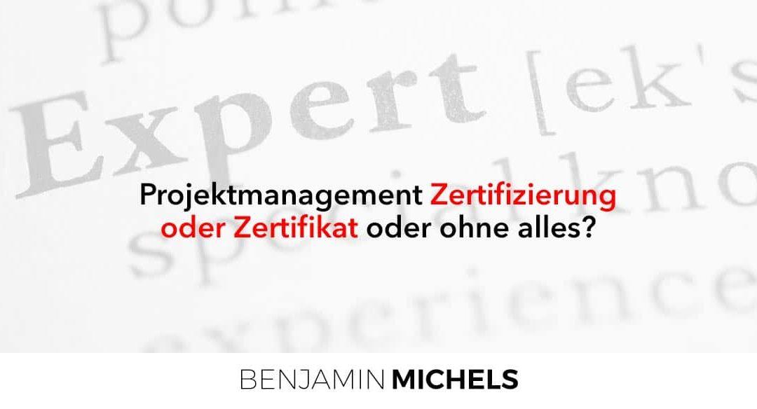 Projektmanagement Zertifizierung oder Zertifikat oder ohne alles?